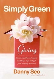 Simply Green Giving - Create Beautiful and Organic Wrappings, Tags, and Gifts from Everyday Materials ebook by Danny Seo