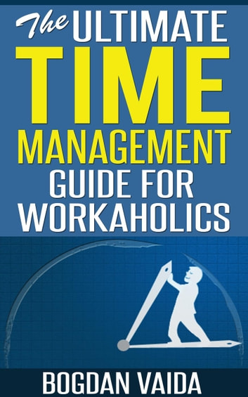 The Ultimate Time Management Guide for Workaholics ebook by Bogdan Vaida
