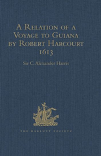 A Relation of a Voyage to Guiana by Robert Harcourt 1613 - With Purchas' Transcript of a Report made at Harcourt's Instance on the Marrawini District ebook by