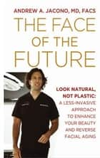 The Face of the Future: Look Natural, Not Plastic: A Less-Invasive Approach to Enhance Your Beauty and Reverse Facial Aging ebook by Andrew A. Jacono, MD, FACS