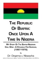 The Republic of Biafra: Once Upon A Time In Nigeria ebook by Dr. Onyema Nkwocha
