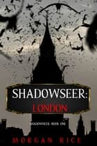 Shadowseer: London (Shadowseer, Book One) ebook by Morgan Rice