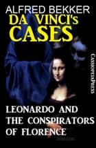 Leonardo and the Conspirators of Florence - Da Vinci's Cases, #1 ebook by Alfred Bekker