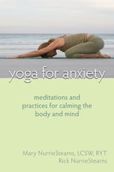 Yoga for Anxiety - Meditations and Practices for Calming the Body and Mind ebook by Mary NurrieStearns, LCSW, RYT,Rick NurrieStearns