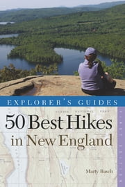 Explorer's Guide 50 Best Hikes in New England: Day Hikes from the Forested Lowlands to the White Mountains, Green Mountains, and more (Explorer's 50 Hikes) ebook by Marty Basch