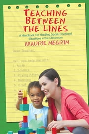 Teaching Between the Lines - A Handbook for Handling Social-Emotional Situations in the Classroom ebook by Maurie Negrin