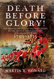 Death Before Glory - The British Soldier in the West Indies in the French Revolutionary and Napoleonic Wars 1793-1815 ebook by Martin Howard