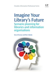Imagine Your Library's Future - Scenario Planning for Libraries and information Organisations ebook by Steve O'Connor,Peter Sidorko