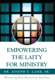 Empowering The Laity For Ministry - Maximizing Their Potential for Excellence ebook by Dr. Joseph E. Lamb, Sr.