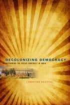 Decolonizing Democracy - Transforming the Social Contract in India ebook by Christine Keating