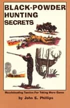 Black Powder Hunting Secrets ebook by John E. Phillips