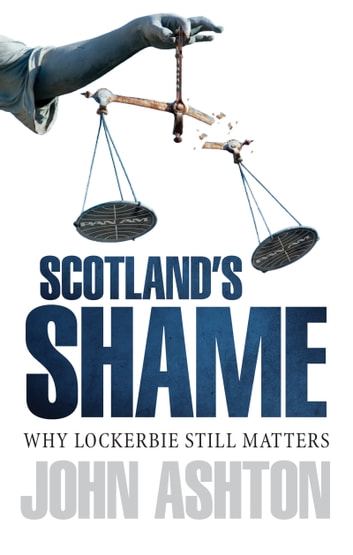 Scotland's Shame - Why Lockerbie Matters ebook by John Ashton