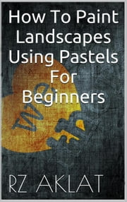 How To Paint Landscapes Using Pastels For Beginners ebook by RZ Aklat