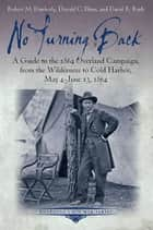 No Turning Back - A Guide to the 1864 Overland Campaign, from the Wilderness to Cold Harbor, May 4 - June 13, 1864 ebook by Robert M. Dunkerly, Donald C. Pfanz, David R. Ruth