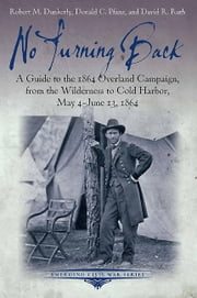 No Turning Back - A Guide to the 1864 Overland Campaign, from the Wilderness to Cold Harbor, May 4 - June 13, 1864 ebook by Robert M. Dunkerly,Donald C. Pfanz,David R. Ruth