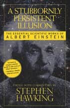A Stubbornly Persistent Illusion - The Essential Scientific Works of Albert Einstein ebook by Stephen Hawking