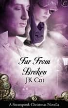Far From Broken - A Steampunk Christmas Novella eBook by J.K. Coi