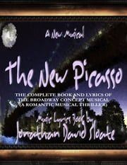 The New Picasso: The Complete Book and Lyrics of the Broadway Concept Musical (a Romantic Musical Thriller) ebook by Jonathan David Sloate