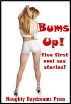 Bums Up (Five First Anal Sex Stories) ebook by Naughty Daydreams Press