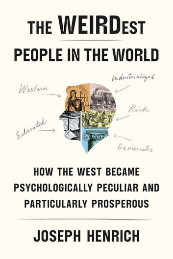 The WEIRDest People in the World - How the West Became Psychologically Peculiar and Particularly Prosperous ebook by Joseph Henrich