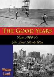 The Good Years: From 1900 To The First World War [Illustrated Edition] ebook by Walter Lord