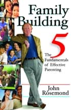 Family Building - The Five Fundamentals of Effective Parenting ebook by John Rosemond