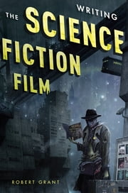 Writing the Science Fiction Film ebook by Robert Grant