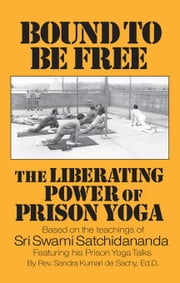 Bound to Be Free: The Liberating Power of Prison Yoga: Based of the Teachings of Sri Swami Satchidananda Featurning His Prison Yoga Talks ebook by De Sachy, Sandra Kumari