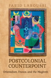 Postcolonial Counterpoint - Orientalism, France, and the Maghreb ebook by Farid Laroussi