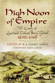 High Noon of Empire - The Diary of Lieutenant Colonel Henry Tyndall 1895 to 1915 ebook by B James