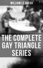 The Complete Gay Triangle Series - The Mystery of Rasputin's Jewels, A Race for a Throne, The Sorcerer of Soho, The Master Atom, The Horror of Lockie, The Peril of the Préfet, The Message for One Eye Only… ebook by William Le Queux