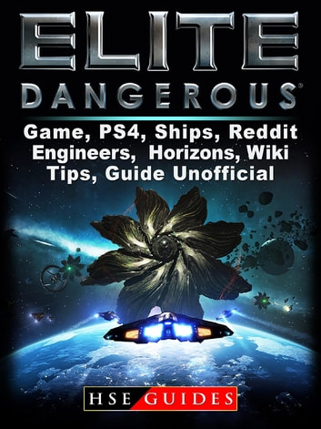 Elite Dangerous Game, PS4, Ships, Reddit, Engineers, Horizons, Wiki, Tips, Guide Unofficial ebook by HSE Guides