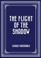 The Flight of the Shadow ebook by George MacDonald