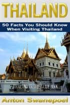 Thailand: 50 Facts You Should Know When Visiting Thailand ebook by Anton Swanepoel