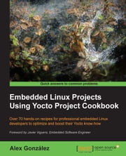 Embedded Linux Projects Using Yocto Project Cookbook ebook by Alex González