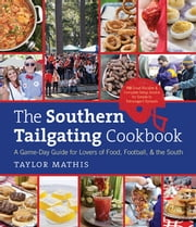 Southern Tailgating Cookbook: A Game-Day Guide for Lovers of Food, Football, and the South - A Game-Day Guide for Lovers of Food, Football, and the South ebook by Taylor Mathis