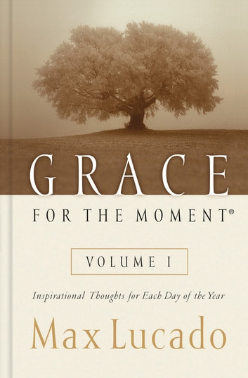 Grace for the Moment Volume I - Inspirational Thoughts for Each Day of the Year ebook by Max Lucado