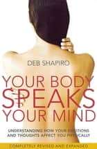 Your Body Speaks Your Mind - Understanding how your emotions and thoughts affect you physically ebook by Deb Shapiro