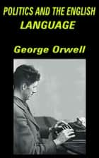 Politics and the English Language - Essay ebook by George Orwell