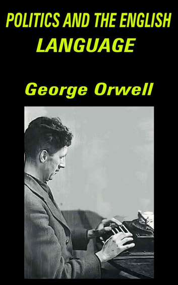 Politics And The English Language Ebook By George Orwell  Politics And The English Language  Essay Ebook By George Orwell