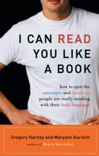 I Can Read You Like A Book - How to Spot the Messages and Emotions People Are Really Sending With Their Body Language ebook by Gregory Hartley, Maryann Karinch