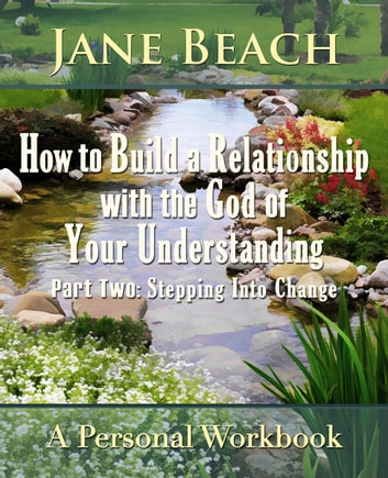 How to Build a Relationship with the God of Your Understanding: Part Two: Stepping Into Change ebook by Jane Beach