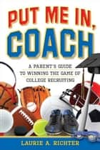 Put Me In, Coach: A Parent's Guide to Winning the Game of College Recruiting ebook by Laurie Richter
