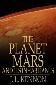The Planet Mars and Its Inhabitants - A Psychic Revelation ebook by J. L. Kennon,Eros Urides