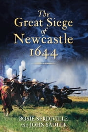 Great Siege of Newcastle 1644 ebook by John Sadler,Rosie Serdville
