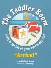 "The Toddler Room ""Arrival"" - A Day in the Life of Your Child in Day Care ebook by Jodi Lobdell Bulson"