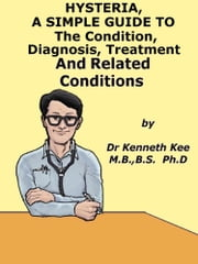 Hysteria, A Simple Guide To The Condition, Diagnosis, Treatment And Related Conditions ebook by Kenneth Kee