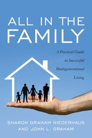 All in the Family - A Practical Guide to Successful Multigenerational Living ebook by Sharon Graham Niederhaus,John L. Graham