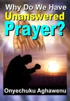 Why Do We Have Unanswered Prayer? ebook by Onyechuku Aghawenu Ph.D