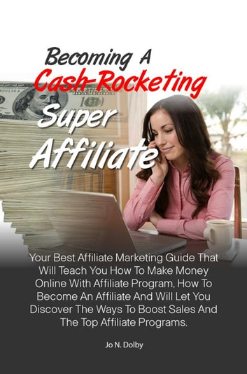 Becoming A Cash-Rocketing Super Affiliate - Your Best Affiliate Marketing Guide That Will Teach You How To Make Money Online With Affiliate Program, How To Become An Affiliate And Will Let You Discover The Ways To Boost Sales And The Top Affiliate Programs ebook by Jo N. Dolby